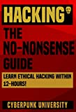 HACKING: THE NO-NONSENSE GUIDE: Learn Ethical Hacking Within 12 Hours! (Including FREE