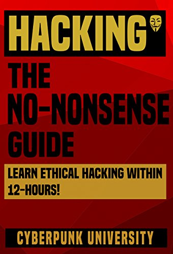 """HACKING: THE NO-NONSENSE GUIDE: Learn Ethical Hacking Within 12 Hours! (Including FREE """"Pro Hacking Tips"""" Infographic) (Cyberpunk Programming Series)"""