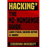 "HACKING: THE NO-NONSENSE GUIDE: Learn Ethical Hacking Within 12 Hours! (Including FREE ""Pro Hacking Tips"" Infographic) (Cyberpunk Programming Series)"