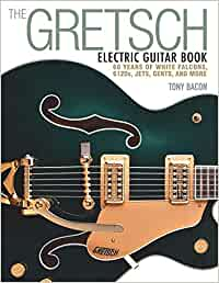 Bacon, T: Gretsch Electric Guitar Book: 60 Years of White Falcons, 6120s, Jets, Gents and More