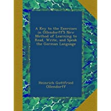 A Key to the Exercises in Ollendorff'S New Method of Learning to Read, Write, and Speak the German Language (German Edition)