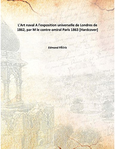 L'Art naval A l'exposition universelle de Londres de 1862, par M le contre-amiral Paris 1863 [Hardcover] pdf