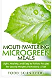 Mouthwatering Microgreen Meals: Light, Healthy, and Easy to Follow Recipes for Losing Weight and Feeling Great