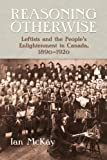 img - for Reasoning Otherwise: Leftists and the People's Enlightenment in Canada, 1890-1920 book / textbook / text book
