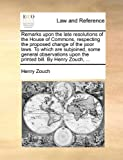 Remarks upon the Late Resolutions of the House of Commons, Respecting the Proposed Change of the Poor Laws to Which Are Subjoined, Some General Obser, Henry Zouch, 117045559X