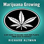 Marijuana Growing: A DIY Guide to Raising Your Own Plants from Seed to Harvest | Richard Altman