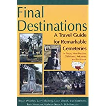 Final Destinations: A Travel Guide for Remarkable Cemeteries in Texas, Oklahome, New Mexico, Louisiana, and Arkansas