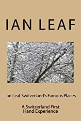 Ian Leaf Switzerland's Famous Places: A Switzerland First Hand Experience