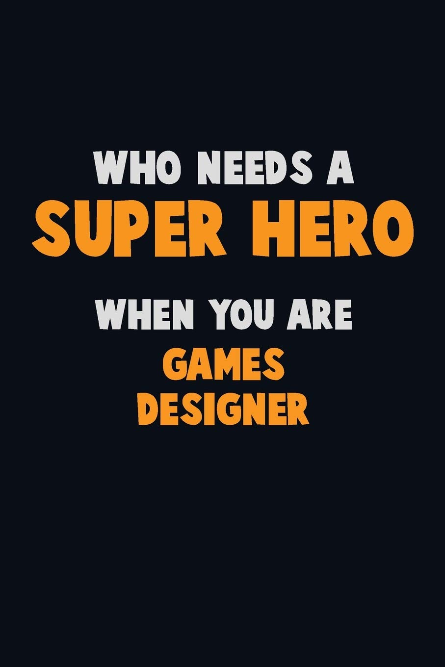 Who Need A SUPER HERO When You Are Games Designer  6X9 Career Pride 120 Pages Writing Notebooks