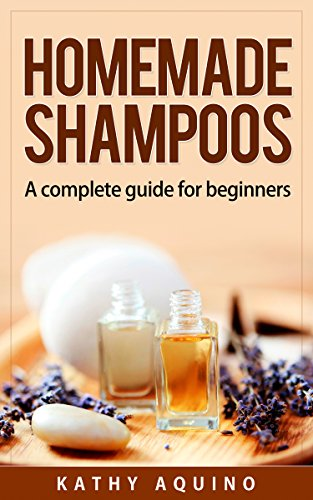 Homemade Shampoos: A Complete Guide For Beginners (Homemade Body Care Book  1)