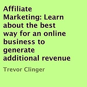 Affiliate Marketing: Learn About the Best Way for an Online Business to Generate Additional Revenue Audiobook