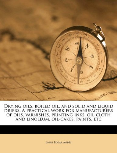 Drying oils, boiled oil, and solid and liquid driers. A practical work for manufacturers of oils, varnishes, printing inks, oil-cloth and linoleum, oil-cakes, paints, etc pdf epub