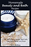 Homemade Beauty and Bath Recipes: DIY Bath Bombs, Scrubs, Bath Salts, Soap, Body Butter and More