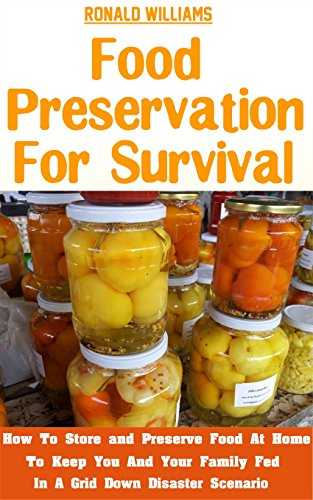 Food Preservation For Survival: How To Store And Preserve Food At Home To Keep You And Your Family Fed In A Grid Down Disaster Scenario by Ronald Williams