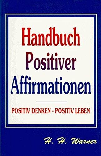 Handbuch Positiver Affirmationen: Positiv Denken - Positiv Leben