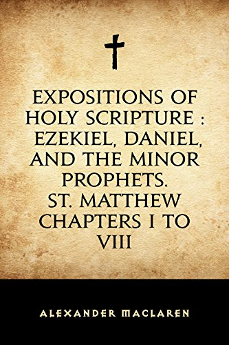 Expositions of Holy Scripture : Ezekiel, Daniel, and the Minor Prophets. St. Matthew Chapters I to VIII