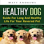 Healthy Dog: Guide for Long and Healthy Life for Your Revered Pet | Matt Andrews