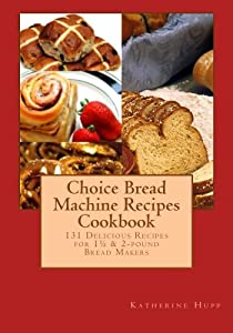 Choice Bread Machine Recipes Cookbook 131 Delicious Recipes for 1½ & 2-pound Bread Makers