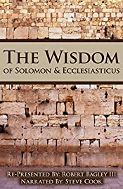 The Wisdom of Solomon And Ecclesiasticus: Re-Presented by Robert Bagley III