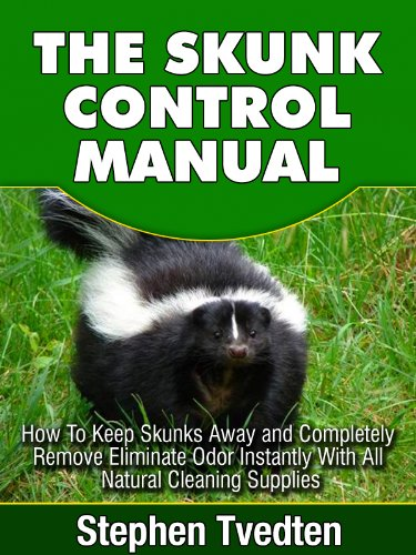 The Skunk Control Manual: How To Keep Skunks Away and Completely Eliminate Odor Instantly With All Natural Cleaning Supplies (Natural Pest Control Book 11)