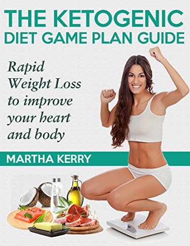 The Ketogenic Diet Game Plan Guide: Rapid Weight Loss to improve your heart and body