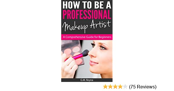 How To Be a Professional Makeup Artist - A Comprehensive Guide for Beginners - Kindle edition by G.M. Reyna. Self-Help Kindle eBooks @ Amazon.com.