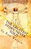 The Greatest Story NEVER Told, Ron Watson, 1451531478