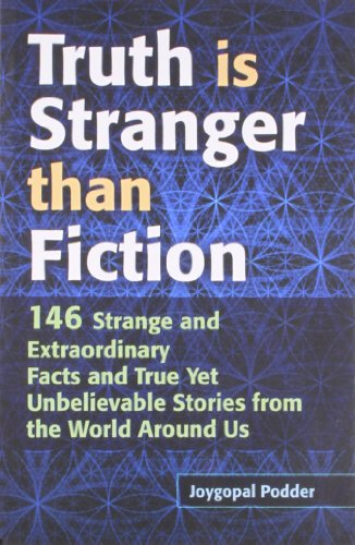 Truth is Stranger than Fiction: 146 Strange and Extraordinary Facts and True Yet Unbelievable Stories from the World Around Us