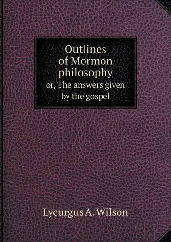Read Online Outlines of Mormon philosophy or, The answers given by the gospel ebook
