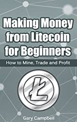 Making Money from Litecoin for Beginners: How to Mine, Trade and Profit (Cryptocoins Book 1) (English Edition)
