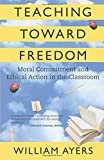 Teaching Toward Freedom: Moral Commitment and Ethical Action in the Classroom