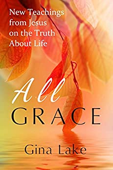 All Grace: New Teachings from Jesus on the Truth About Life by [Lake, Gina]
