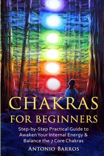 Chakras For Beginners: Step-by-Step Practical Guide to Awaken Your Internal Energy & Balance the 7 Core Chakras (Spirituality, Radiate Energy, ... Heal Emotional Physical or Mental Imbalances)