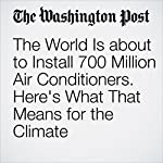 The World Is about to Install 700 Million Air Conditioners. Here's What That Means for the Climate | Chris Mooney,Brady Dennis