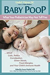 Baby Poop: What Your Pediatrician May Not Tell You ... about Colic, Reflux, Constipation, Green Stools, Food Allergies, and Your Child's Immune Health