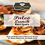 Paleo Lunch Recipes: Quick and Mouthwatering Paleo Lunch Recipes for Dieting, Weight Loss, and Healthy Living: The Essential Kitchen Series, Book 92 | Sarah Sophia