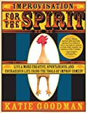 Improvisation for the Spirit: Live a More Creative, Spontaneous, and Courageous Life Using the Tools of Improv Comedy