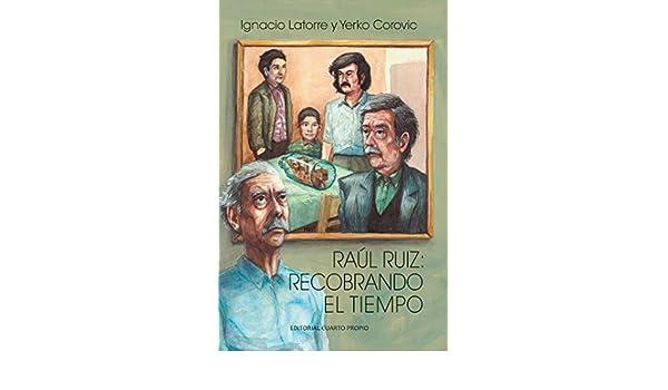 Raúl Ruiz: Recobrando el tiempo eBook: Ignacio Latorre Gómez, Yerko Corovic Sandoval: Amazon.es: Tienda Kindle
