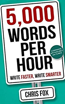 5,000 Words Per Hour: Write Faster, Write Smarter: Write Faster, Write Smarter by [Fox, Chris]
