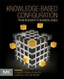 Knowledge-Based Configuration : From Research to Business Cases, Felfernig, Alexander and Hotz, Lothar, 012415817X