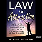Law of Attraction: How to Use the Law of Attraction to Manifest Positive Energy, Better Relationships, More Money and Success | Brianna Anderson