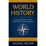 History: World History: A Concise Guide To The Major Events In - Human History (American History, Global History, Ancient History) (American Revolution, ... Rome, Ancient China, History Of The World)