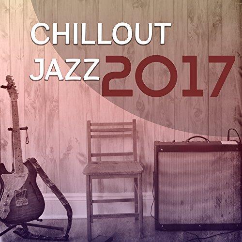 Chillout Jazz 2017 - Best Jazz Album of 2017, Instrumental Jazz Session, Music for Jazz Club, Restaurant, Lounge, Relax