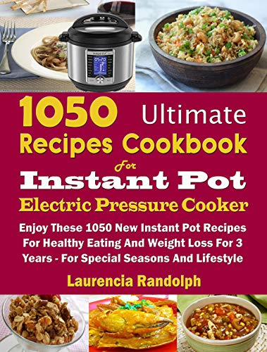 1050 Ultimate Recipes Cookbook For Instant Pot Electric Pressure Cooker: Enjoy These 1050 New Instant Pot Recipes For Healthy Eating And Weight Loss For 3 Years - For Special Seasons And Lifestyle by Laurencia Randolph