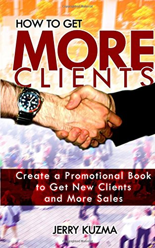 How to Get More Clients!: Create a Promotional Book to Get New Clients and More Sales and Book Yourself Solid. (Write Your Own Book) (Volume 5)