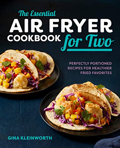 The Essential Air Fryer Cookbook for Two: Perfectly Portioned Recipes for Healthier Fried Favorites by Gina Kleinworth