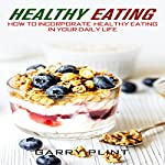Healthy Eating: How to Incorporate Healthy Eating in Your Daily Life | Garry Plint