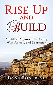 Rise Up and Build: A Biblical Approach To Dealing With Anxiety and Depression by [Rongione, Dana]