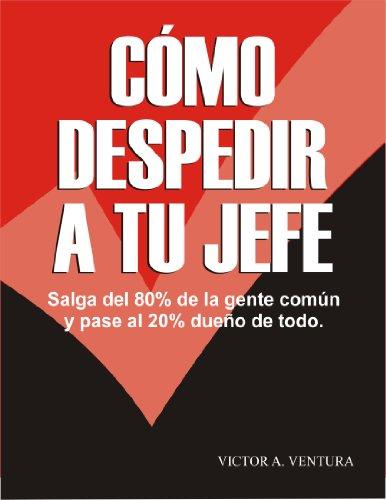 Descargar Libro Cómo Despedir A Tu Jefe: Sal Del 80% De La Gente Común Y Pasa Al 20% Dueño De Todo Victor Ventura