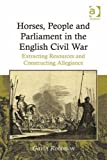 Horses, People and Parliament in the English Civil War : Extracting Resources and Constructing Allegiance, Bryant, Robin and Bryant, Sarah, 1409420949